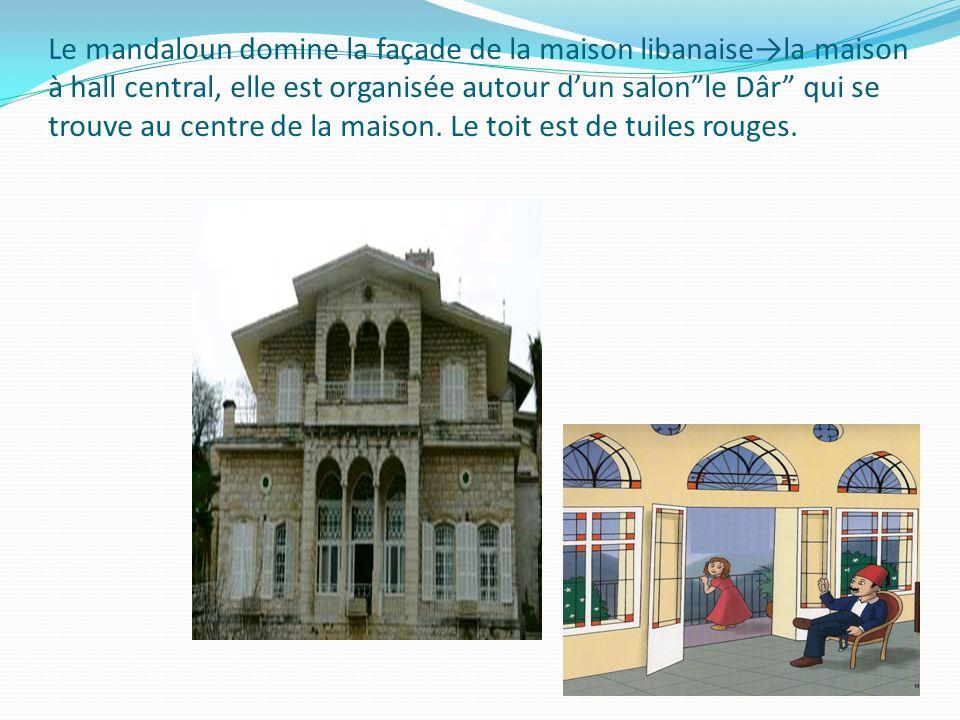 Le mandaloun domine la façade de la maison libanaisela maison à hall central, elle est organisée autour dun salonle Dâr qui se trouve au centre de la