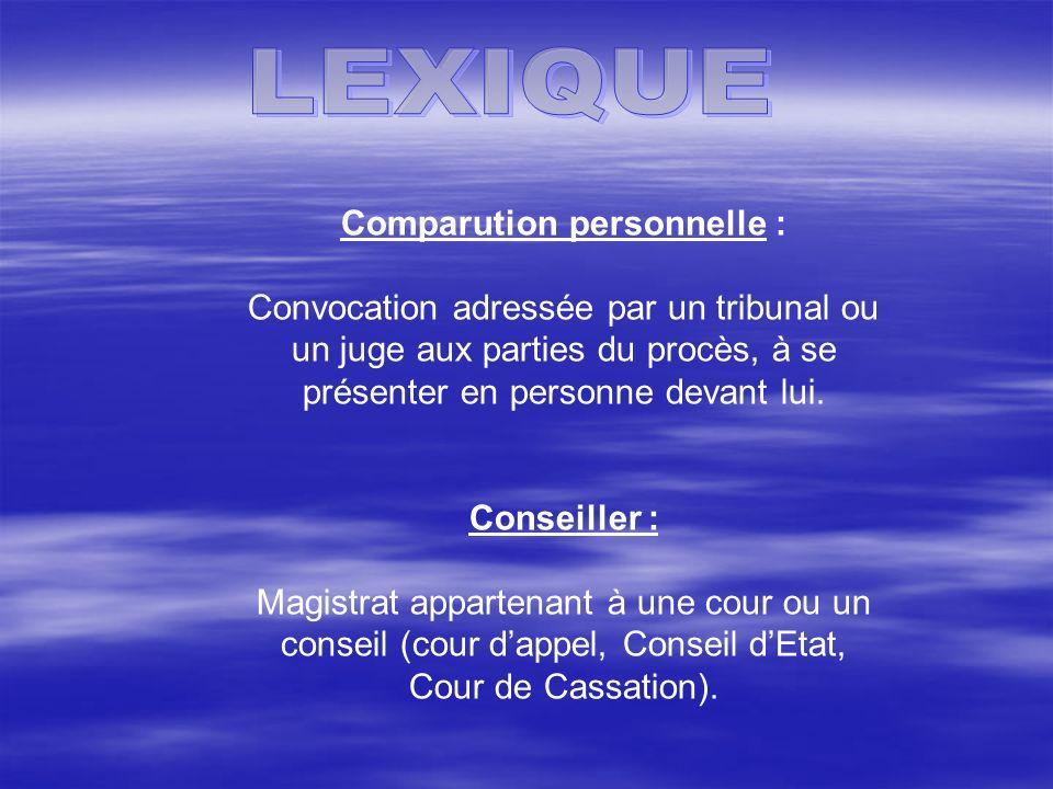 Comparution personnelle : Convocation adressée par un tribunal ou un juge aux parties du procès, à se présenter en personne devant lui. Conseiller : M