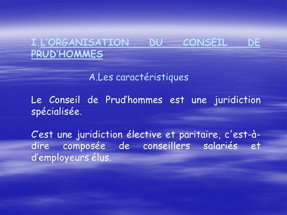 I.LORGANISATION DU CONSEIL DE PRUDHOMMES A.Les caractéristiques Le Conseil de Prudhommes est une juridiction spécialisée. Cest une juridiction électiv