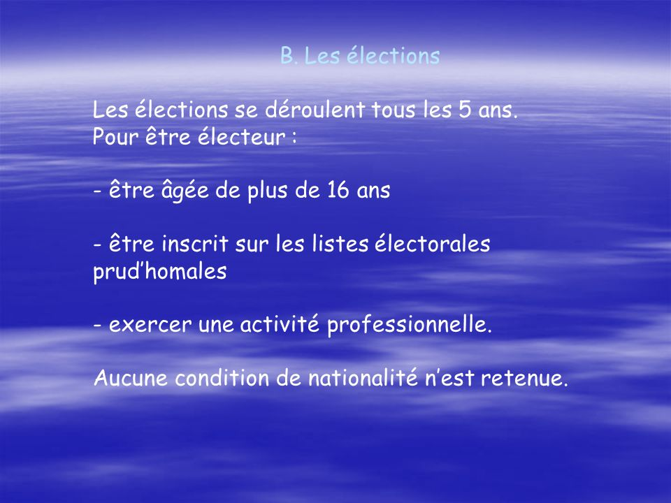 B.Les élections Les élections se déroulent tous les 5 ans. Pour être électeur : - être âgée de plus de 16 ans - être inscrit sur les listes électorale