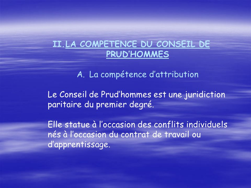 II.LA COMPETENCE DU CONSEIL DE PRUDHOMMES A.La compétence dattribution Le Conseil de Prudhommes est une juridiction paritaire du premier degré.