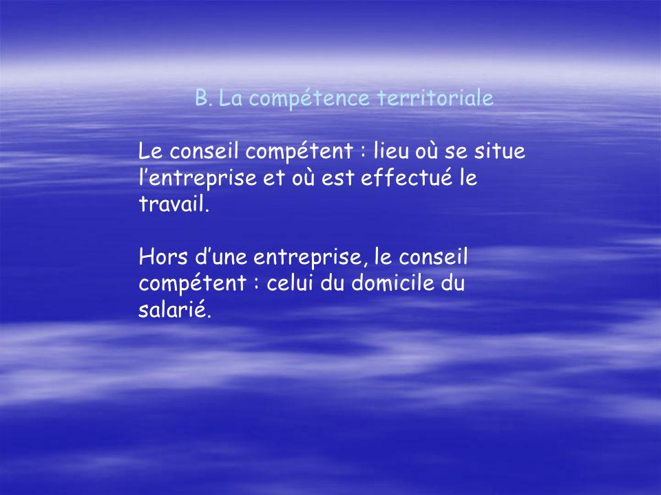 B.La compétence territoriale Le conseil compétent : lieu où se situe lentreprise et où est effectué le travail. Hors dune entreprise, le conseil compé