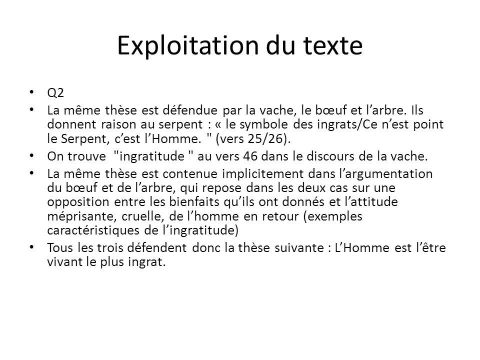 Exploitation du texte Q2 La même thèse est défendue par la vache, le bœuf et larbre. Ils donnent raison au serpent : « le symbole des ingrats/Ce nest