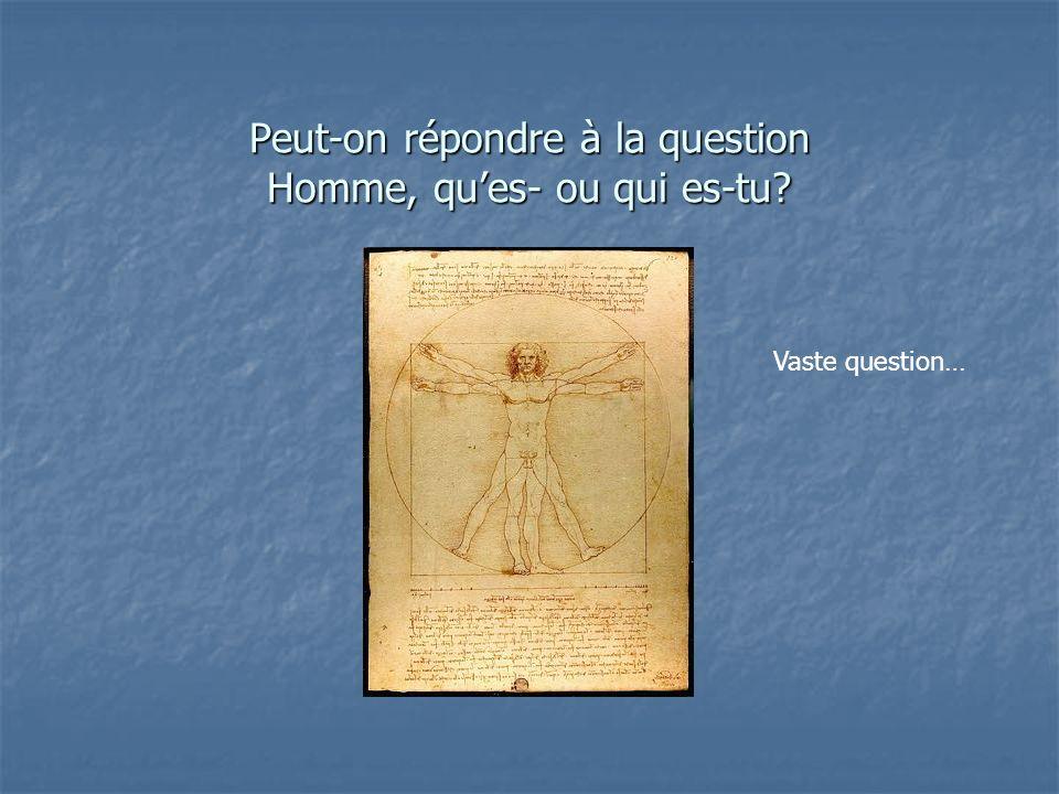 Peut-on répondre à la question Homme, ques- ou qui es-tu? Vaste question…