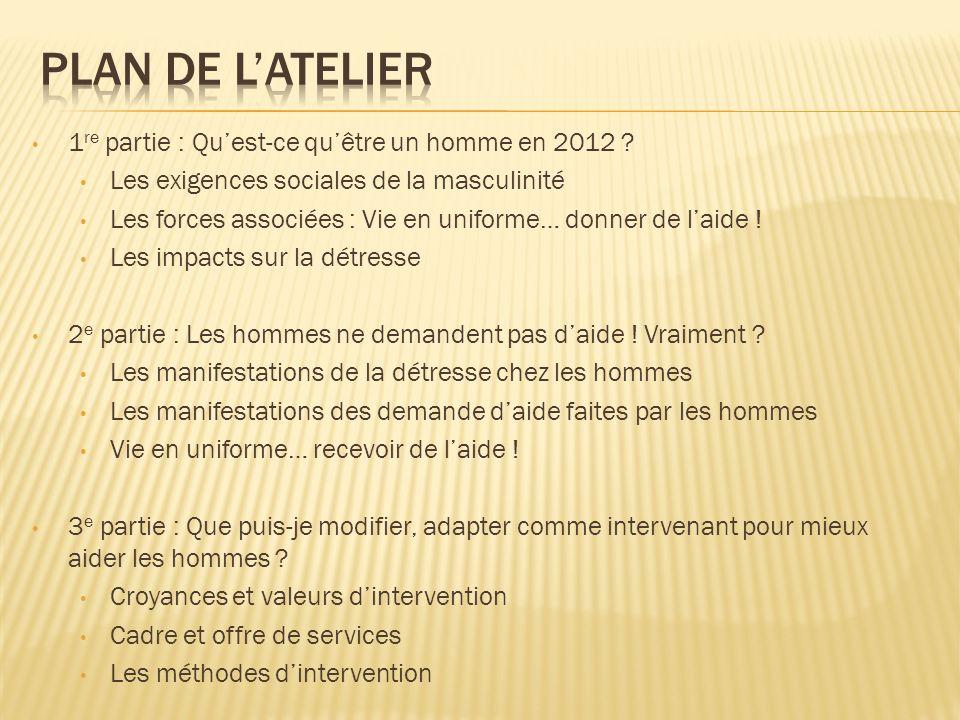 1 re partie : Quest-ce quêtre un homme en 2012 ? Les exigences sociales de la masculinité Les forces associées : Vie en uniforme… donner de laide ! Le