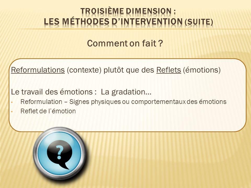 Comment on fait ? Reformulations (contexte) plutôt que des Reflets (émotions) Le travail des émotions : La gradation… Reformulation – Signes physiques