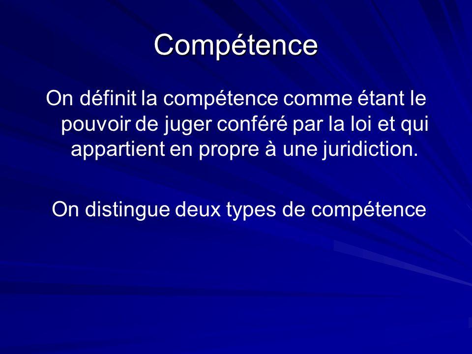 Compétence On définit la compétence comme étant le pouvoir de juger conféré par la loi et qui appartient en propre à une juridiction. On distingue deu