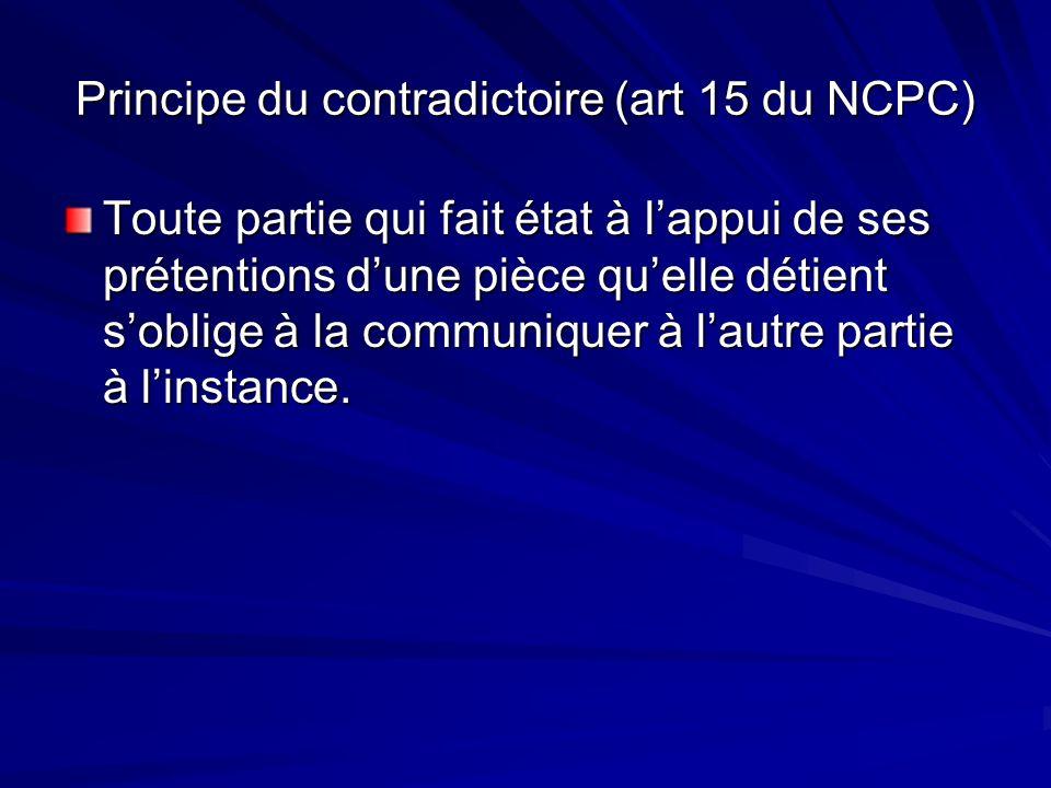 Principe du contradictoire (art 15 du NCPC) Toute partie qui fait état à lappui de ses prétentions dune pièce quelle détient soblige à la communiquer