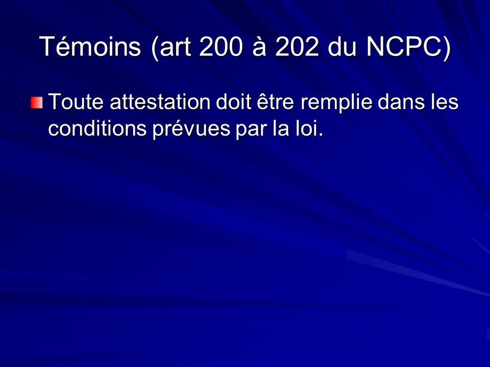 Témoins (art 200 à 202 du NCPC) Toute attestation doit être remplie dans les conditions prévues par la loi.