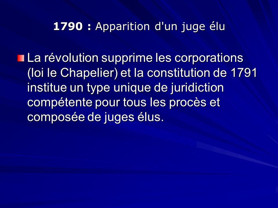 1790 : Apparition d'un juge élu La révolution supprime les corporations (loi le Chapelier) et la constitution de 1791 institue un type unique de jurid