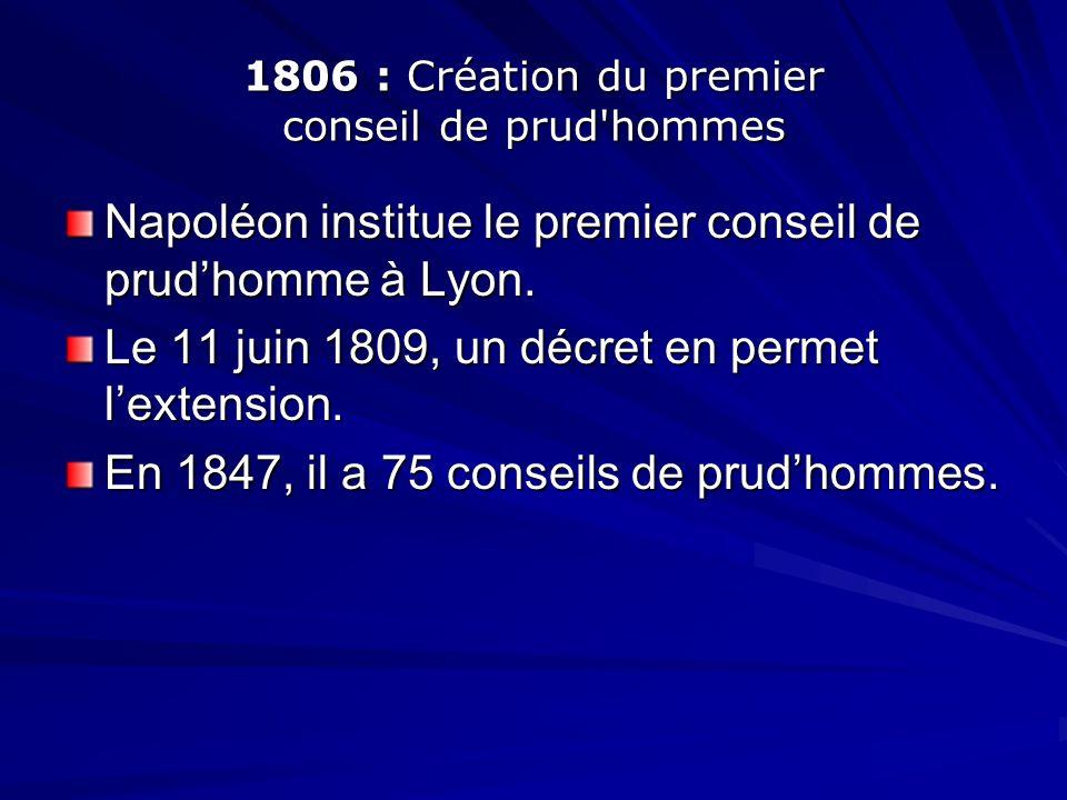 1806 : Création du premier conseil de prud'hommes Napoléon institue le premier conseil de prudhomme à Lyon. Le 11 juin 1809, un décret en permet lexte