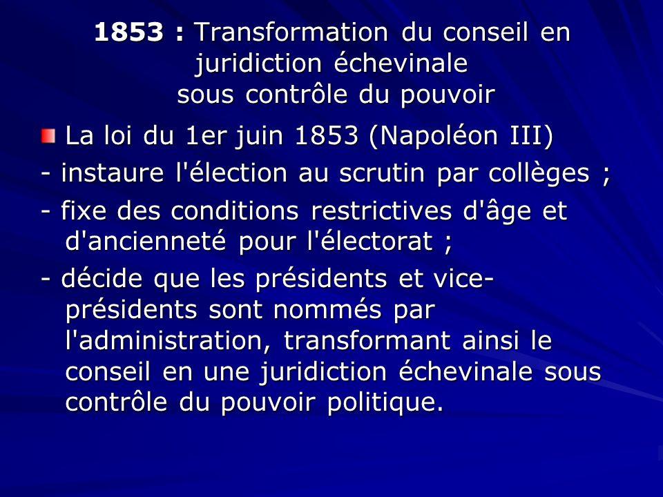 1853 : Transformation du conseil en juridiction échevinale sous contrôle du pouvoir La loi du 1er juin 1853 (Napoléon III) - instaure l'élection au sc