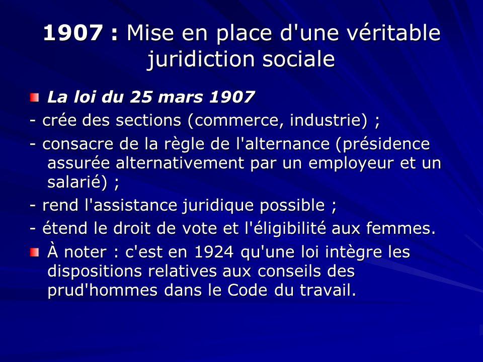1907 : Mise en place d'une véritable juridiction sociale La loi du 25 mars 1907 - crée des sections (commerce, industrie) ; - consacre de la règle de