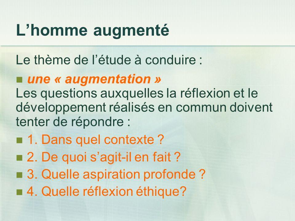 Lhomme augmenté Le thème de létude à conduire : une « augmentation » Les questions auxquelles la réflexion et le développement réalisés en commun doivent tenter de répondre : 1.