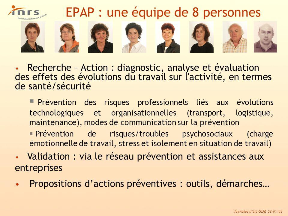 Journées dété GDR 03/07/08 EPAP : une équipe de 8 personnes Recherche – Action : diagnostic, analyse et évaluation des effets des évolutions du travai