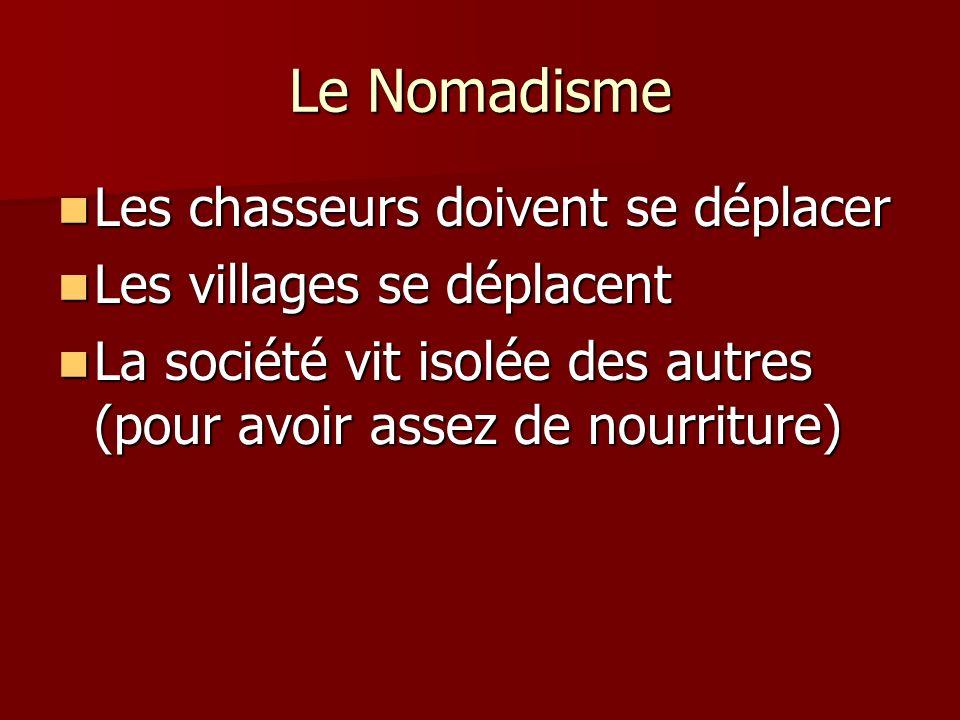Le Nomadisme Les chasseurs doivent se déplacer Les chasseurs doivent se déplacer Les villages se déplacent Les villages se déplacent La société vit is