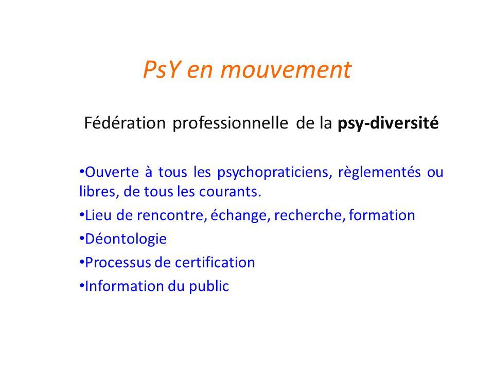 PsY en mouvement Fédération professionnelle de la psy-diversité Ouverte à tous les psychopraticiens, règlementés ou libres, de tous les courants.
