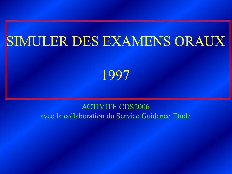 SIMULER DES EXAMENS ORAUX 1997 ACTIVITE CDS2006 avec la collaboration du Service Guidance Etude