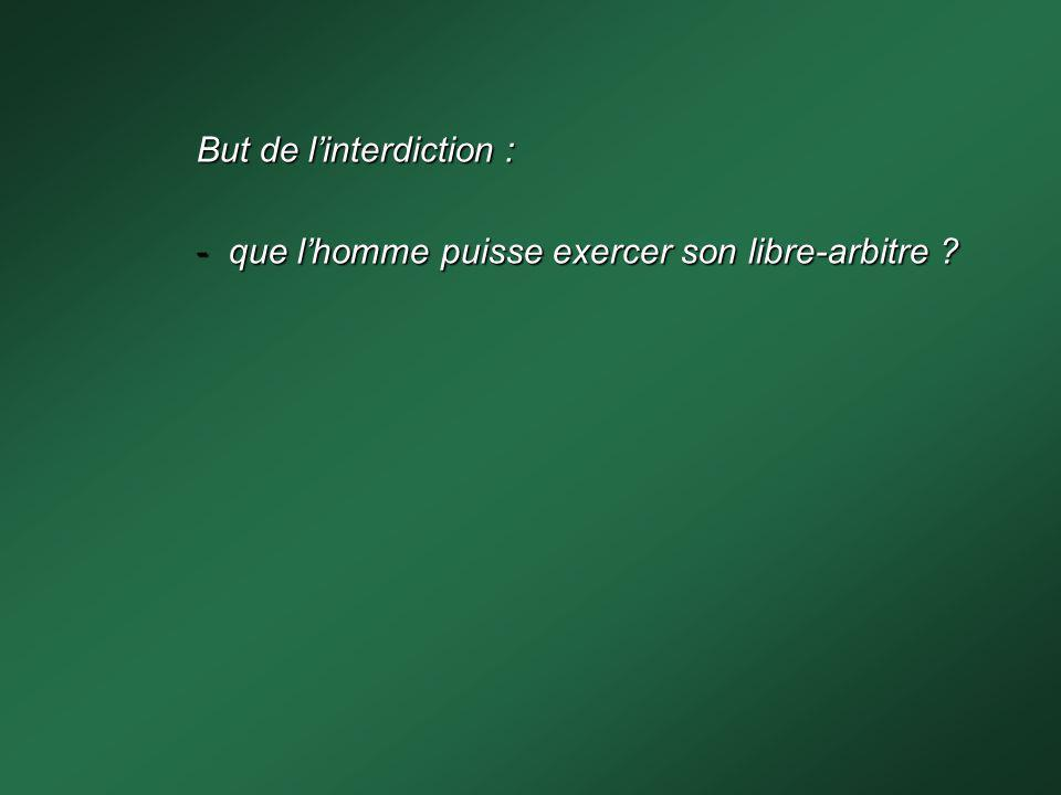 But de linterdiction : - que lhomme puisse exercer son libre-arbitre?