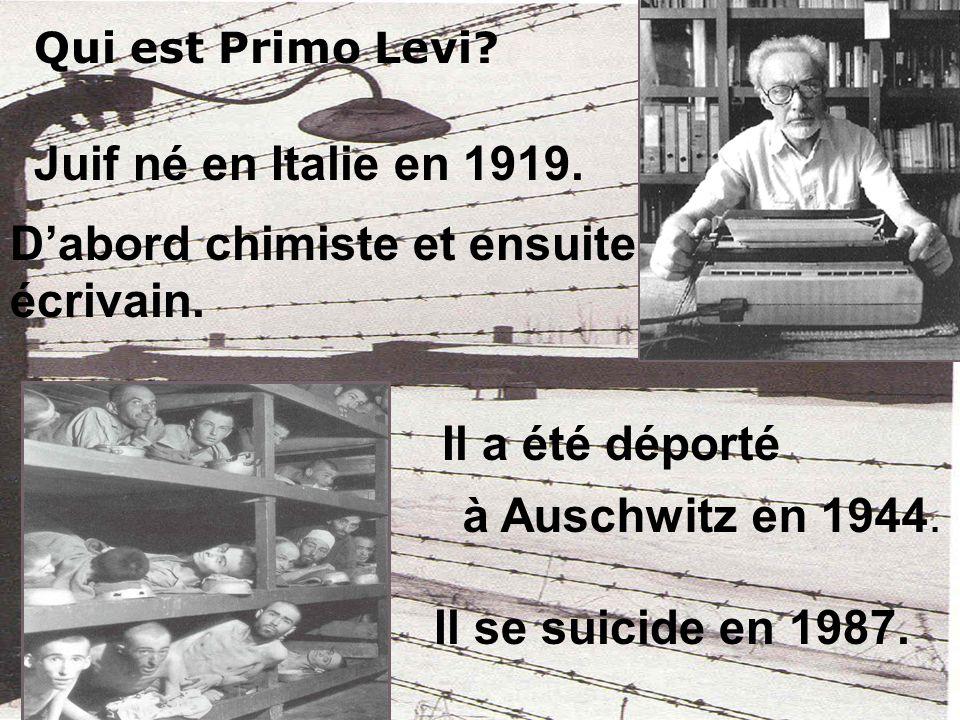 Qui est Primo Levi? Juif né en Italie en 1919. Dabord chimiste et ensuite écrivain. Il a été déporté Il se suicide en 1987. à Auschwitz en 1944.