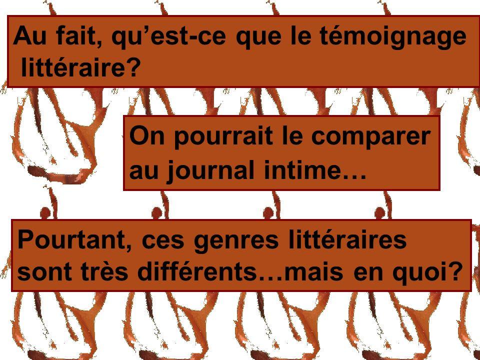 Au fait, quest-ce que le témoignage littéraire? On pourrait le comparer au journal intime… Pourtant, ces genres littéraires sont très différents…mais