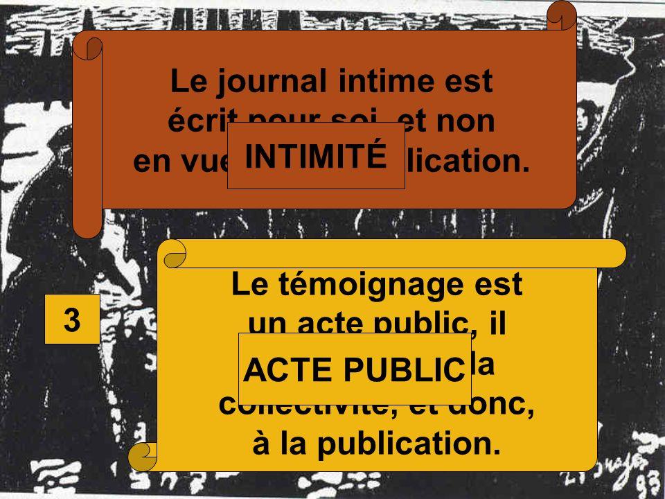 3 Le journal intime est écrit pour soi, et non en vue dune publication. Le témoignage est un acte public, il est destiné à la collectivité, et donc, à