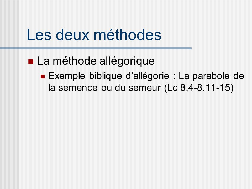 Les deux méthodes La méthode allégorique Exemple biblique dallégorie : La parabole de la semence ou du semeur (Lc 8,4-8.11-15)
