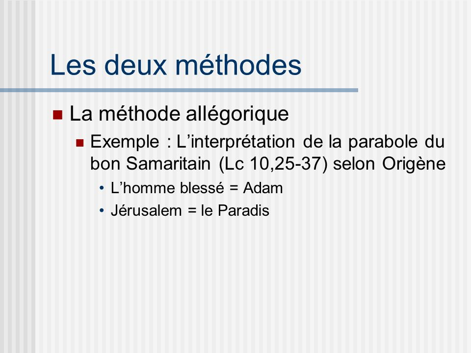 Les deux méthodes La méthode allégorique Exemple : Linterprétation de la parabole du bon Samaritain (Lc 10,25-37) selon Origène Lhomme blessé = Adam Jérusalem = le Paradis