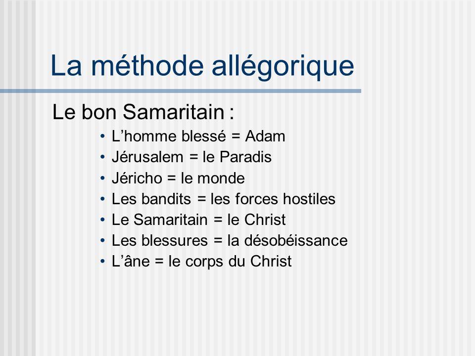 La méthode allégorique Le bon Samaritain : Lhomme blessé = Adam Jérusalem = le Paradis Jéricho = le monde Les bandits = les forces hostiles Le Samaritain = le Christ Les blessures = la désobéissance Lâne = le corps du Christ