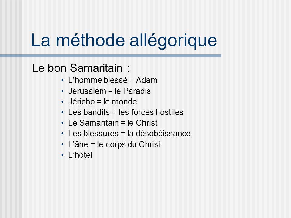La méthode allégorique Le bon Samaritain : Lhomme blessé = Adam Jérusalem = le Paradis Jéricho = le monde Les bandits = les forces hostiles Le Samaritain = le Christ Les blessures = la désobéissance Lâne = le corps du Christ Lhôtel