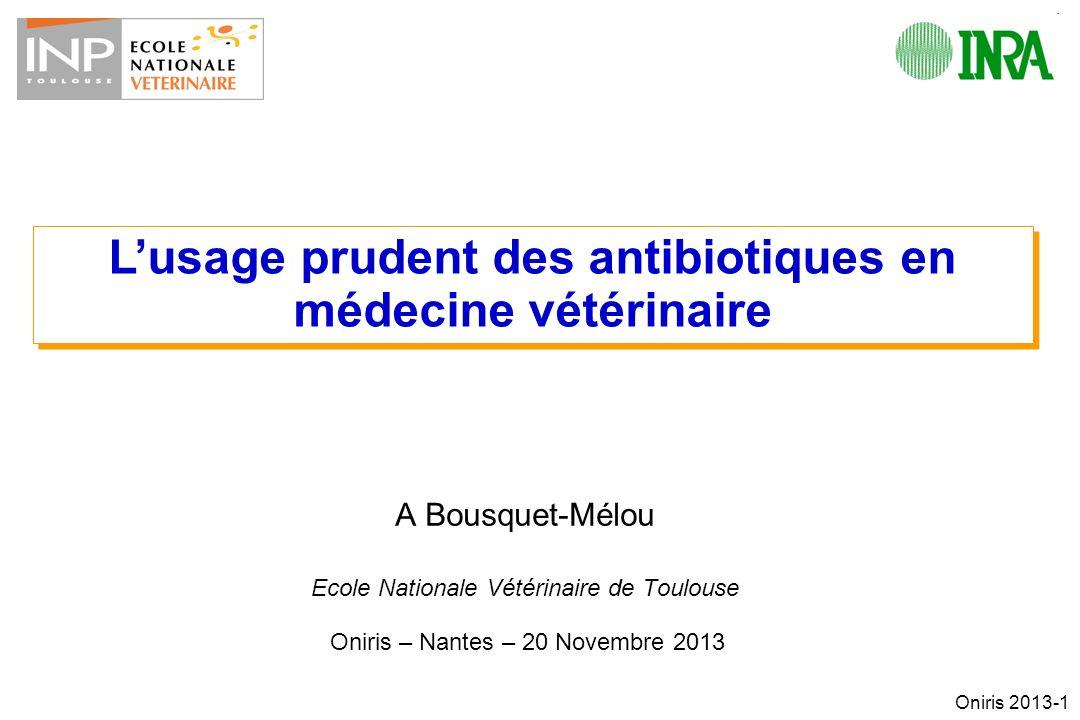Oniris 2013-1 A Bousquet-Mélou Ecole Nationale Vétérinaire de Toulouse Oniris – Nantes – 20 Novembre 2013 Lusage prudent des antibiotiques en médecine vétérinaire