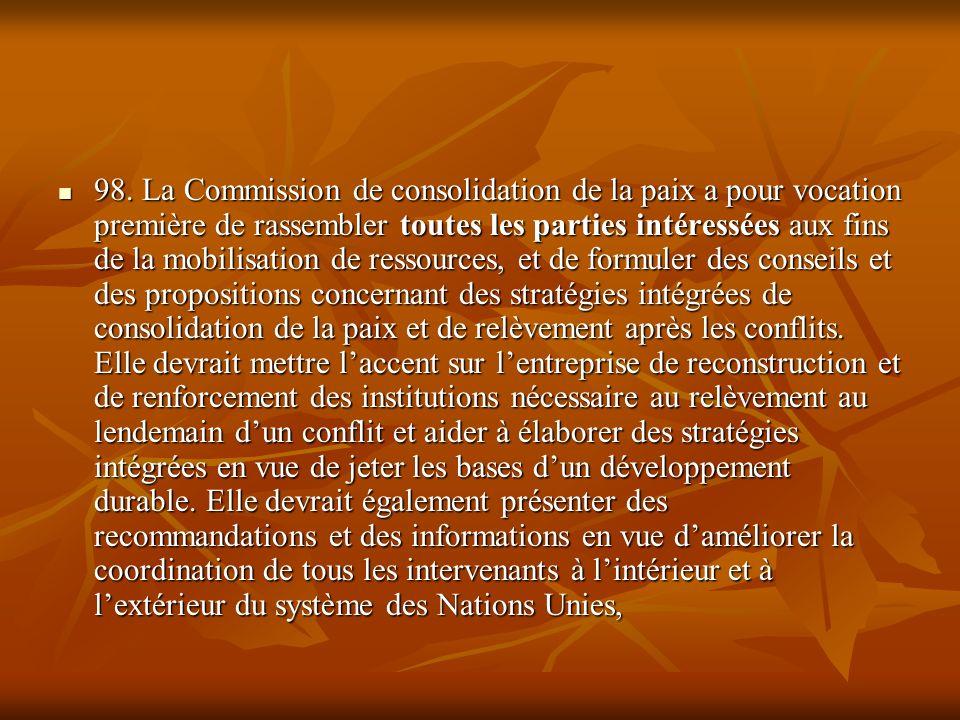 98. La Commission de consolidation de la paix a pour vocation première de rassembler toutes les parties intéressées aux fins de la mobilisation de res