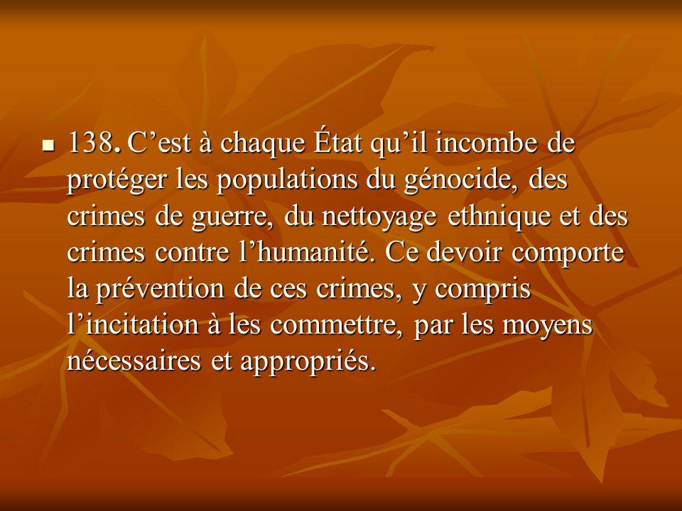 138. Cest à chaque État quil incombe de protéger les populations du génocide, des crimes de guerre, du nettoyage ethnique et des crimes contre lhumani