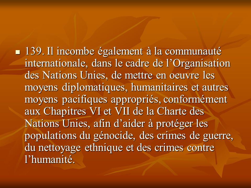 139. Il incombe également à la communauté internationale, dans le cadre de lOrganisation des Nations Unies, de mettre en oeuvre les moyens diplomatiqu
