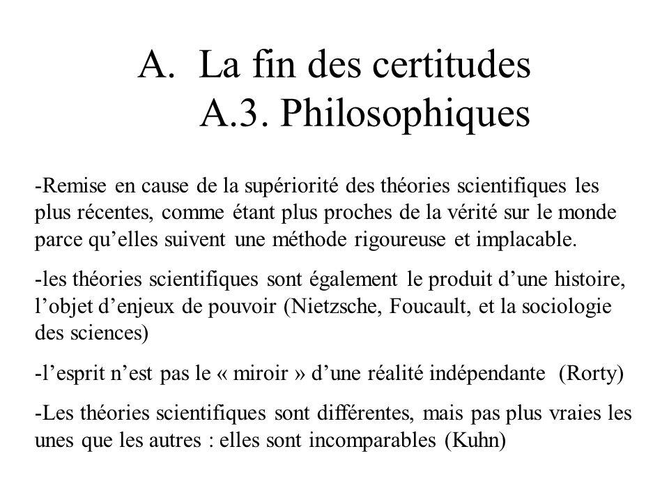 A.La fin des certitudes A.3. Philosophiques -Remise en cause de la supériorité des théories scientifiques les plus récentes, comme étant plus proches