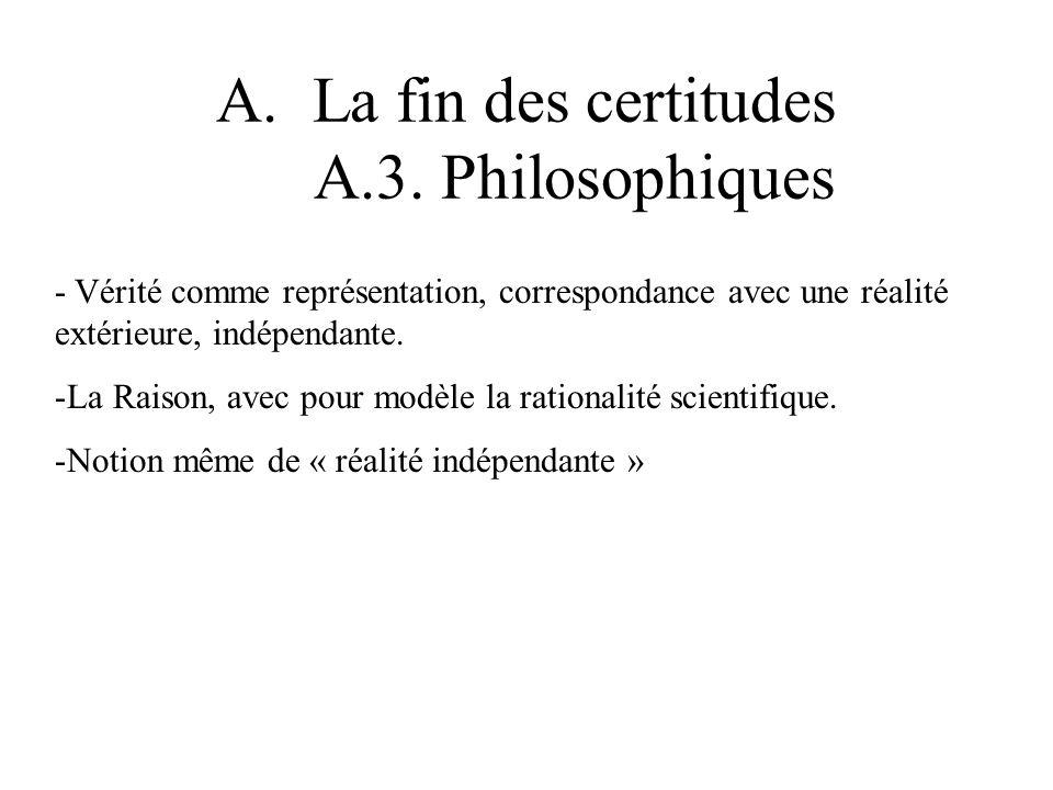 A.La fin des certitudes A.3. Philosophiques - Vérité comme représentation, correspondance avec une réalité extérieure, indépendante. -La Raison, avec