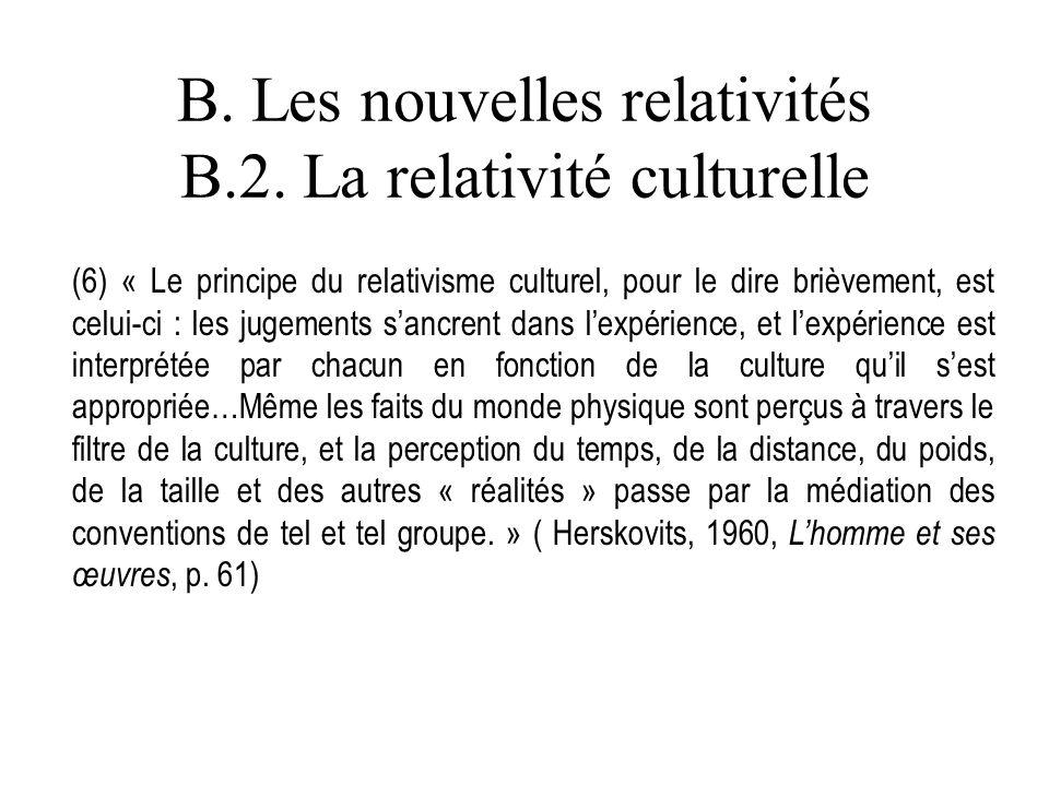 B. Les nouvelles relativités B.2. La relativité culturelle (6) « Le principe du relativisme culturel, pour le dire brièvement, est celui-ci : les juge