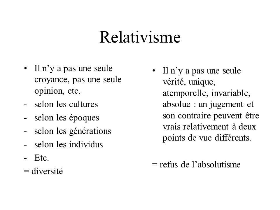 Relativisme Il ny a pas une seule croyance, pas une seule opinion, etc. -selon les cultures -selon les époques -selon les générations -selon les indiv