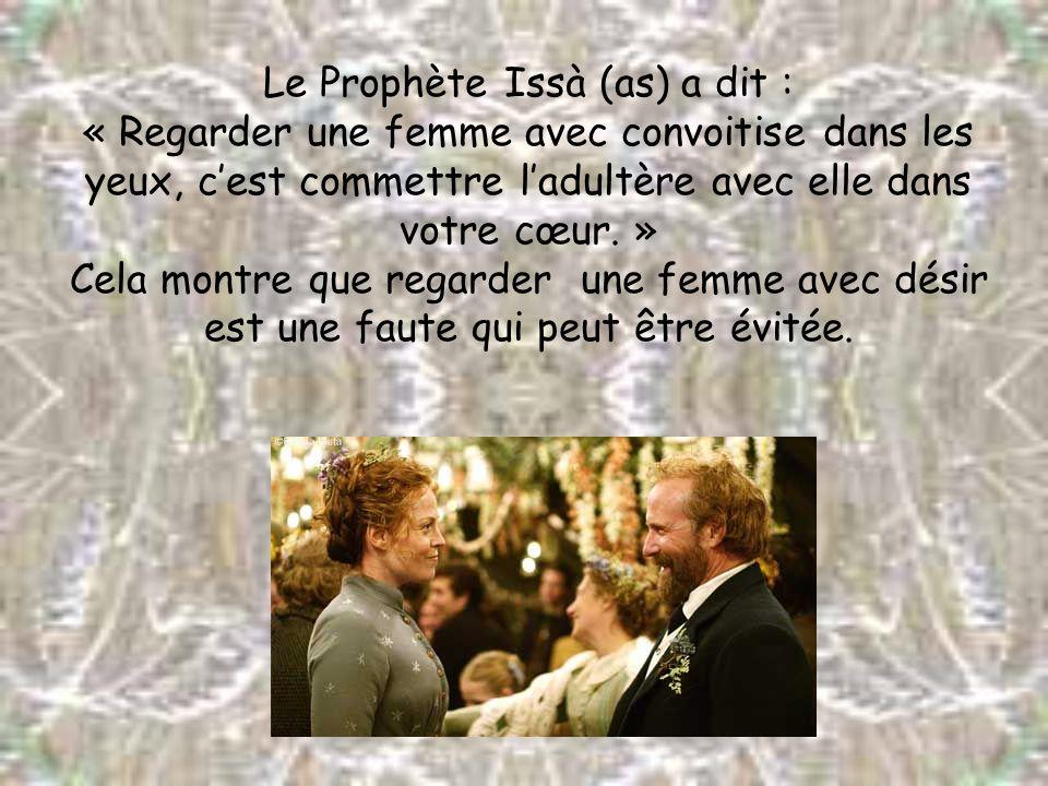 Le Prophète Issà (as) a dit : « Regarder une femme avec convoitise dans les yeux, cest commettre ladultère avec elle dans votre cœur. » Cela montre qu