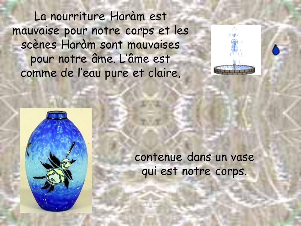 La nourriture Haràm est mauvaise pour notre corps et les scènes Haràm sont mauvaises pour notre âme. Lâme est comme de leau pure et claire, contenue d