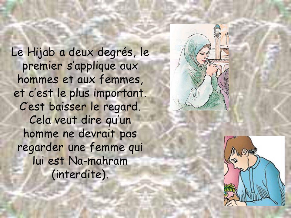 Le Hijab a deux degrés, le premier sapplique aux hommes et aux femmes, et cest le plus important. Cest baisser le regard. Cela veut dire quun homme ne