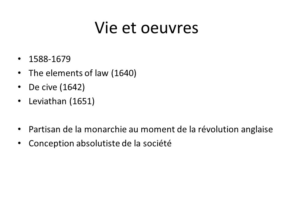 Vie et oeuvres 1588-1679 The elements of law (1640) De cive (1642) Leviathan (1651) Partisan de la monarchie au moment de la révolution anglaise Conception absolutiste de la société
