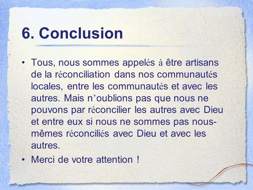 6. Conclusion Tous, nous sommes appel é s à être artisans de la r é conciliation dans nos communaut é s locales, entre les communaut é s et avec les a