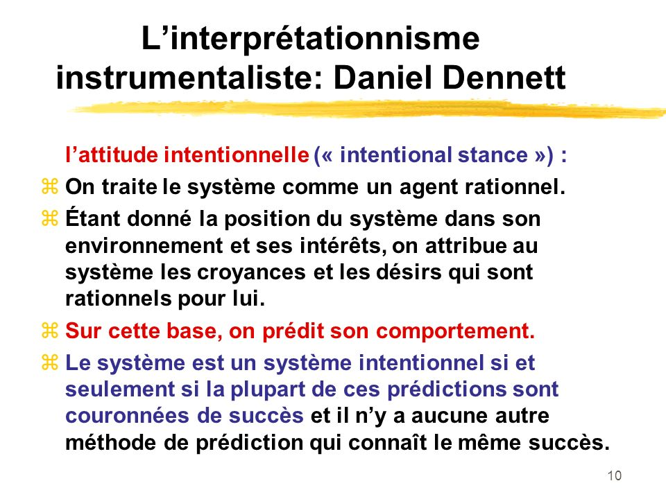 10 Linterprétationnisme instrumentaliste: Daniel Dennett lattitude intentionnelle (« intentional stance ») : On traite le système comme un agent ratio