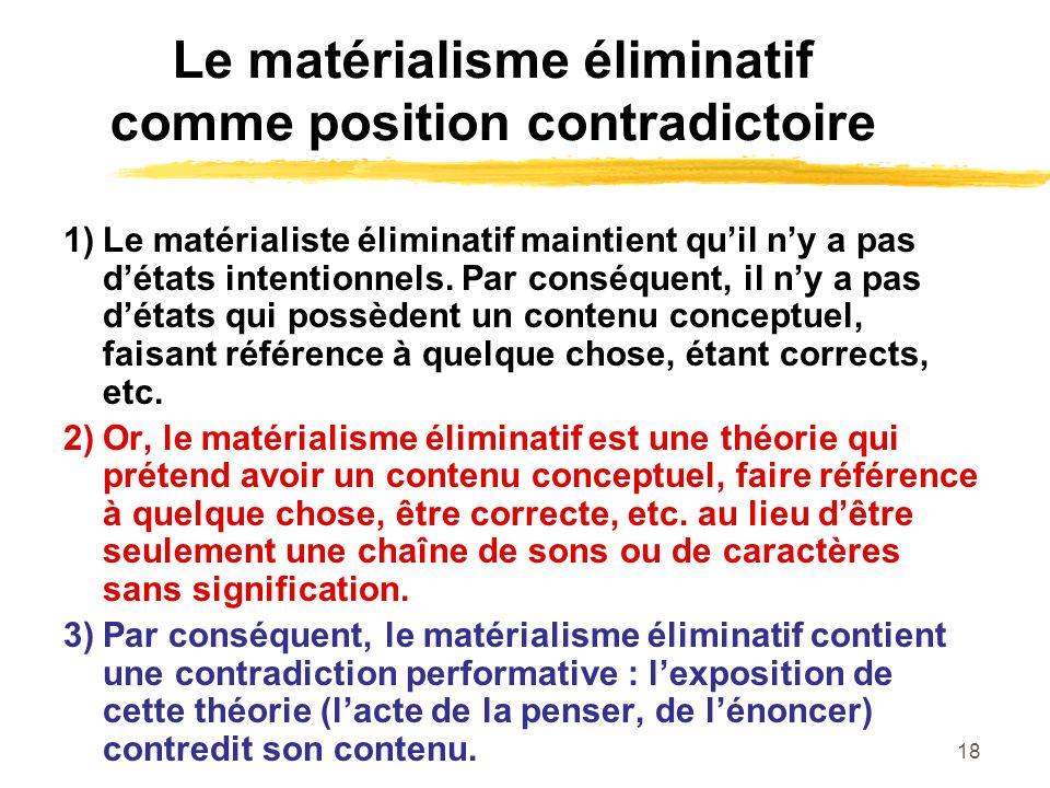 18 Le matérialisme éliminatif comme position contradictoire 1)Le matérialiste éliminatif maintient quil ny a pas détats intentionnels. Par conséquent,