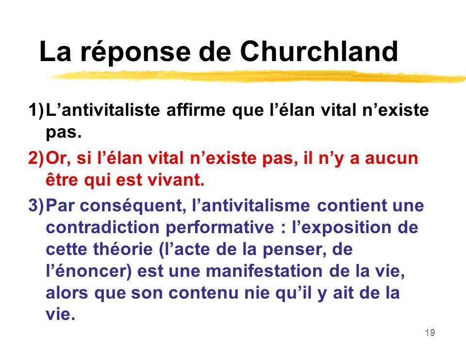 19 La réponse de Churchland 1)Lantivitaliste affirme que lélan vital nexiste pas. 2)Or, si lélan vital nexiste pas, il ny a aucun être qui est vivant.
