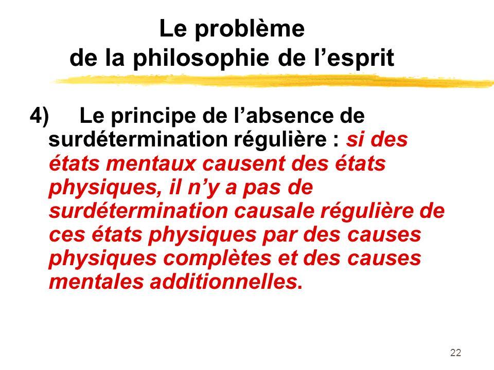 22 Le problème de la philosophie de lesprit 4)Le principe de labsence de surdétermination régulière : si des états mentaux causent des états physiques