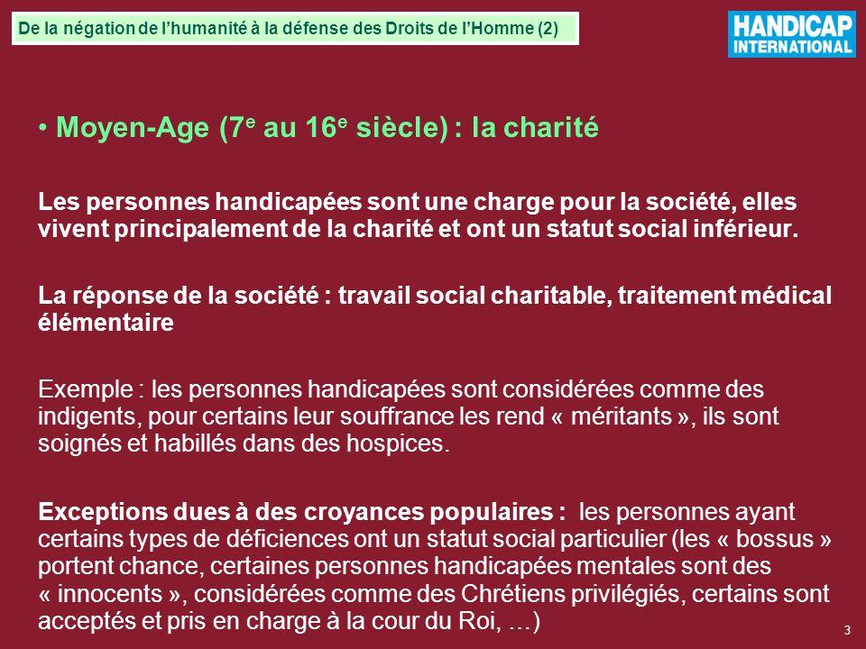 3 Moyen-Age (7 e au 16 e siècle) : la charité Les personnes handicapées sont une charge pour la société, elles vivent principalement de la charité et ont un statut social inférieur.