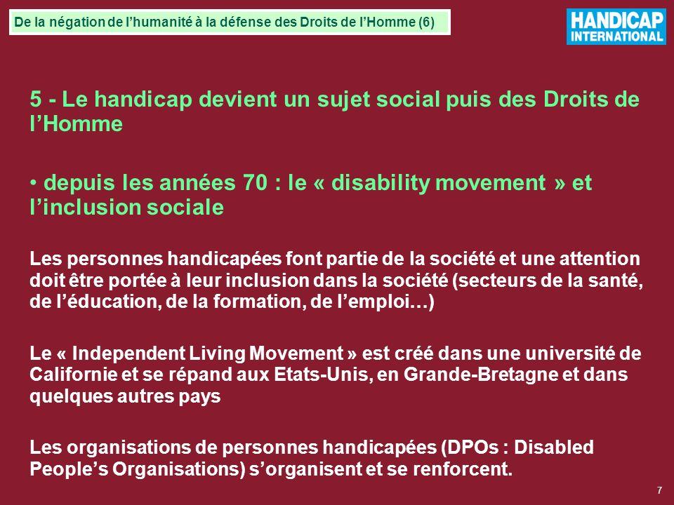 7 5 - Le handicap devient un sujet social puis des Droits de lHomme depuis les années 70 : le « disability movement » et linclusion sociale Les personnes handicapées font partie de la société et une attention doit être portée à leur inclusion dans la société (secteurs de la santé, de léducation, de la formation, de lemploi…) Le « Independent Living Movement » est créé dans une université de Californie et se répand aux Etats-Unis, en Grande-Bretagne et dans quelques autres pays Les organisations de personnes handicapées (DPOs : Disabled Peoples Organisations) sorganisent et se renforcent.