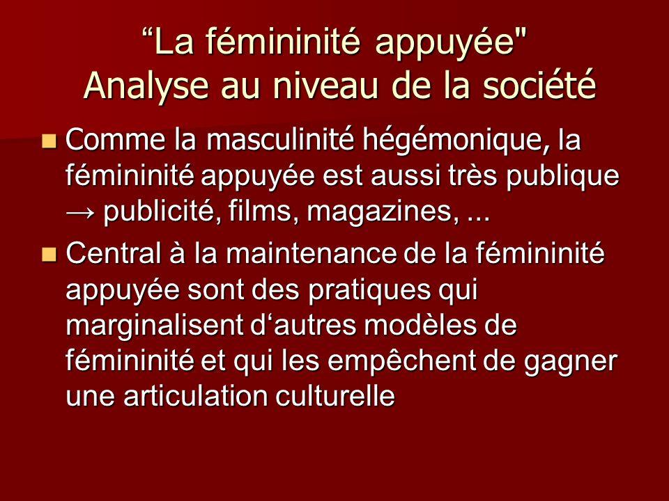 La fémininité appuyée Analyse au niveau de la société Comme la masculinité hégémonique, la fémininité appuyée est aussi très publique publicité, films, magazines,...